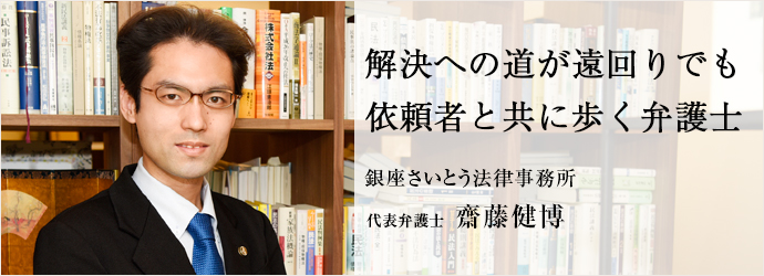 解決への道が遠回りでも 依頼者と共に歩く弁護 銀座さいとう法律事務所 代表弁護士 齋藤健博