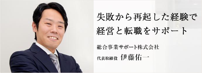 失敗から再起した経験で 経営と転職をサポート 総合事業サポート株式会社 代表取締役 伊藤佑一