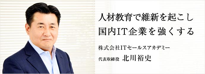 人材教育で維新を起こし 国内IT企業を強くする 株式会社ITセールスアカデミー 代表取締役 北川裕史