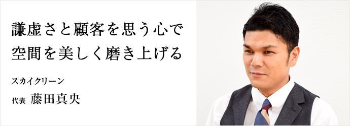 謙虚さと顧客を思う心で 空間を美しく磨き上げる スカイクリーン 代表 藤田真央
