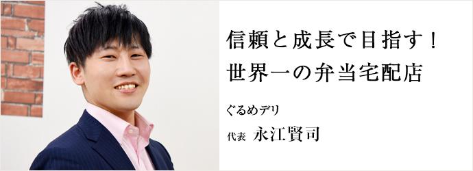 信頼と成長で目指す! 世界一の弁当宅配店 ぐるめデリ 代表 永江賢司