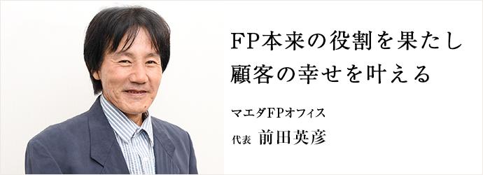 FP本来の役割を果たし 顧客の幸せを叶える マエダFPオフィス 代表 前田英彦