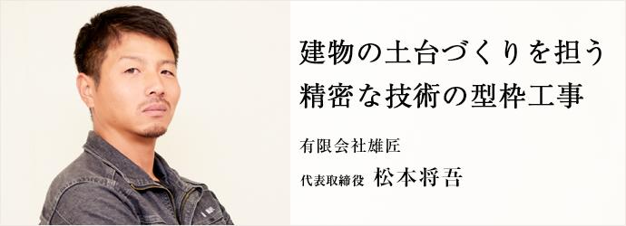 建物の土台づくりを担う 精密な技術の型枠工事 有限会社雄匠 代表取締役 松本将吾