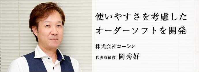 使いやすさを考慮した オーダーソフトを開発 株式会社コーシン 代表取締役 岡秀好