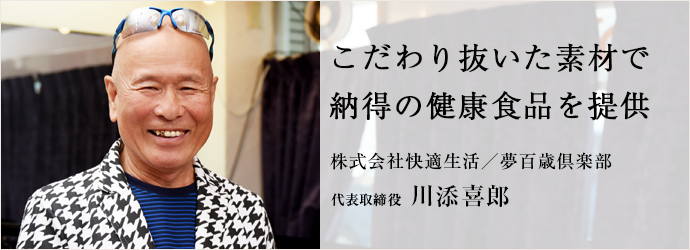 こだわり抜いた素材で 納得の健康食品を提供 株式会社快適生活/夢百歳倶楽部 代表取締役 川添喜郎