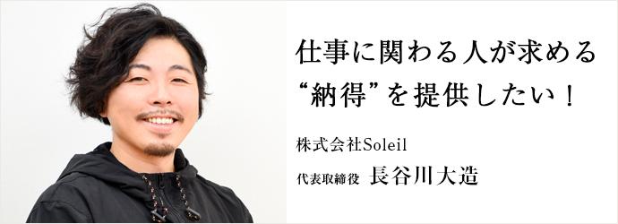 """仕事に関わる人が求める """"納得""""を提供したい! 株式会社Soleil 代表取締役 長谷川大造"""