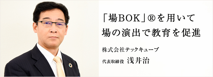「場BOK」®を用いて 場の演出で教育を促進 株式会社テックキューブ 代表取締役 浅井治