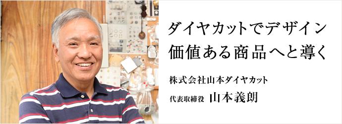 ダイヤカットでデザイン 価値ある商品へと導く 株式会社山本ダイヤカット 代表取締役 山本義朗