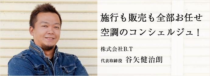 施行も販売も全部お任せ 空調のコンシェルジュ! 株式会社B.T 代表取締役 谷矢健治朗