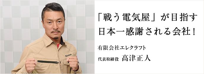 「戦う電気屋」が目指す 日本一感謝される会社! 有限会社エレクラフト 代表取締役  髙津正人