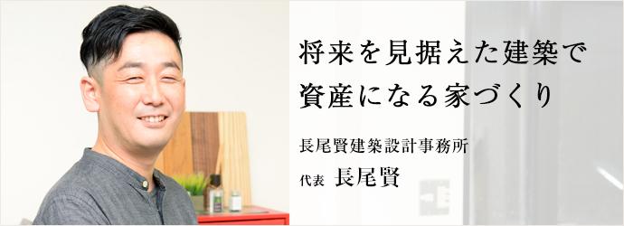 将来を見据えた建築で 資産になる家づくり 長尾賢建築設計事務所 代表 長尾賢