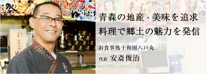 青森の地産・美味を追求 料理で郷土の魅力を発信 お食事処十和田八戸丸 代表 安斎俊治