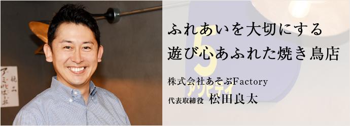 ふれあいを大切にする 遊び心あふれた焼き鳥店 株式会社あそぶFactory 代表取締役 松田良太