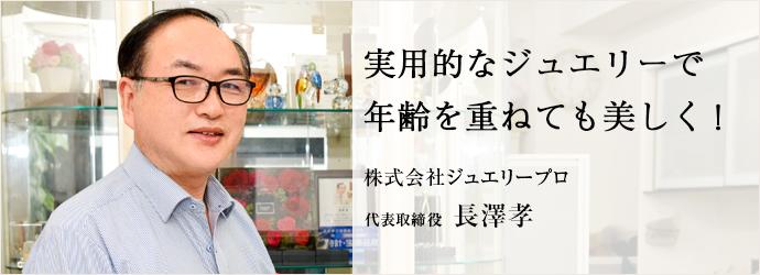 実用的なジュエリーで 年齢を重ねても美しく! 株式会社ジュエリープロ 代表取締役 長澤孝