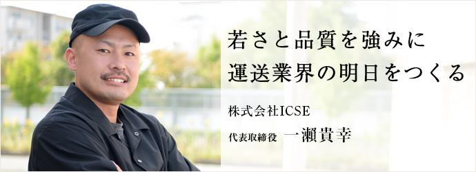 若さと品質を強みに 運送業界の明日をつくる 株式会社ICSE 代表取締役 一瀨貴幸