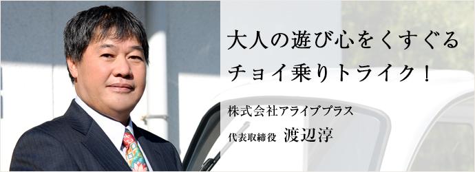 大人の遊び心をくすぐる チョイ乗りトライク! 株式会社アライブプラス 代表取締役 渡辺淳