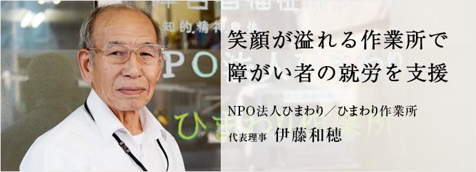 笑顔が溢れる作業所で 障がい者の就労を支援 NPO法人ひまわり/ひまわり作業所 代表理事 伊藤和穂