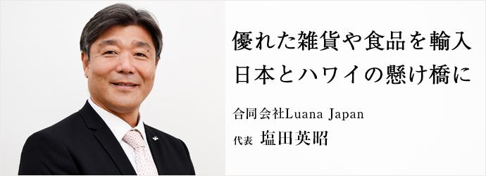 優れた雑貨や食品を輸入 日本とハワイの懸け橋に 合同会社Luana Japan 代表 塩田英昭