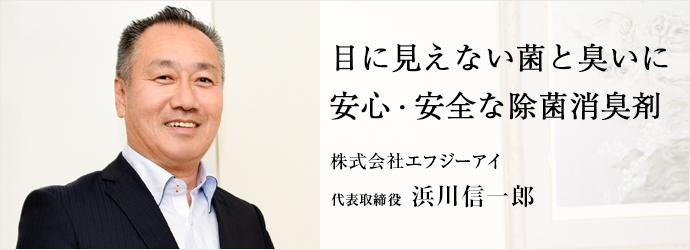 目に見えない菌と臭いに 安心・安全な除菌消臭剤 株式会社エフジーアイ 代表取締役 浜川信一郎