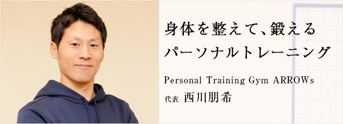 身体を整えて、鍛える パーソナルトレーニング Personal Training Gym ARROWs 代表 西川朋希