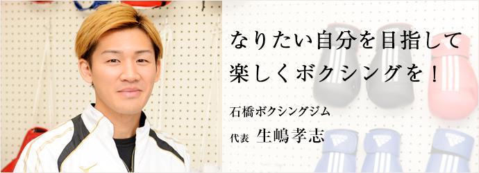 なりたい自分を目指して 楽しくボクシングを! 石橋ボクシングジム 代表 生嶋孝志