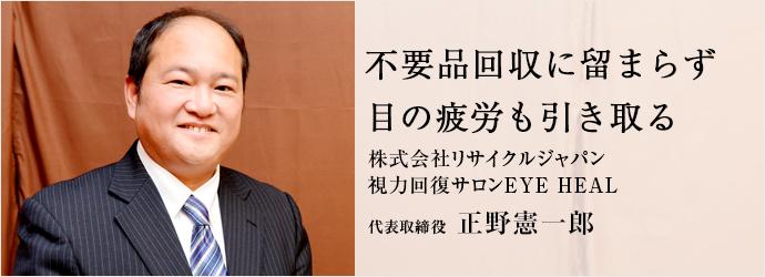 不要品回収に留まらず 目の疲労も引き取る 株式会社リサイクルジャパン/視力回復サロンEYE HEAL 代表取締役 正野憲一郎