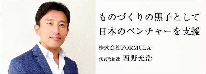 ものづくりの黒子として 日本のベンチャーを支援 株式会社FORMULA 代表取締役 西野充浩