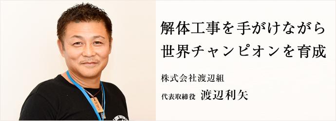 解体工事を手がけながら 世界チャンピオンを育成 株式会社渡辺組 代表取締役 渡辺利矢