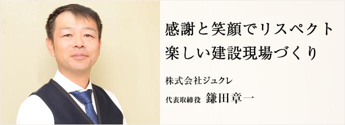 感謝と笑顔でリスペクト 楽しい建設現場づくり 株式会社ジュクレ 代表取締役 鎌田章一