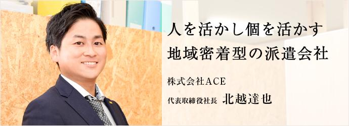 人を活かし個を活かす 地域密着型の派遣会社 株式会社ACE 代表取締役社長 北越達也