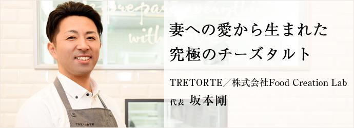 妻への愛から生まれた 究極のチーズタルト TRETORTE/株式会社Food Creation Lab 代表 坂本剛