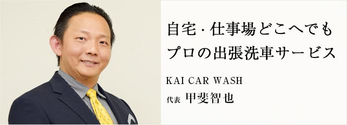 自宅・仕事場どこへでも プロの出張洗車サービス KAI CAR WASH 代表 甲斐智也