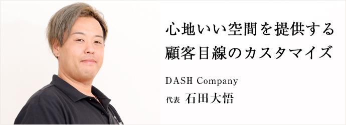 心地いい空間を提供する 顧客目線のカスタマイズ DASH Company 代表 石田大悟