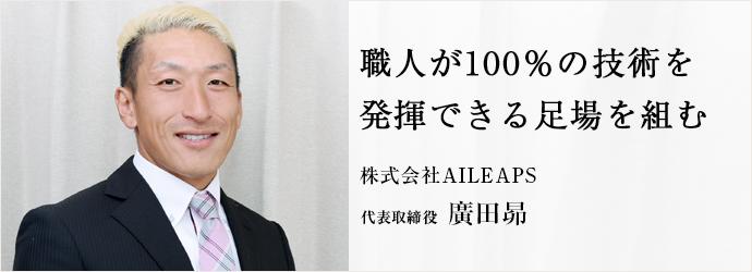 職人が100%の技術を 発揮できる足場を組む 株式会社AILEAPS 代表取締役 廣田昴