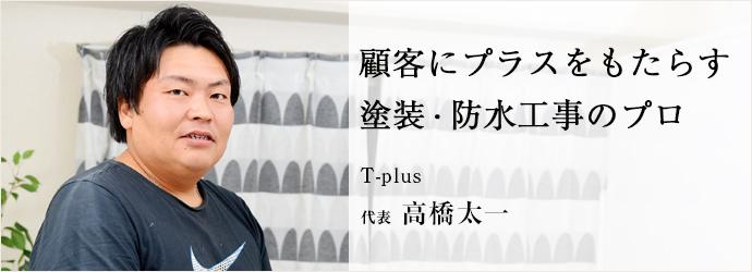 顧客にプラスをもたらす 塗装・防水工事のプロ T-plus 代表 高橋太一