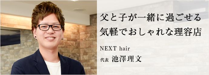 父と子が一緒に過ごせる 気軽でおしゃれな理容店 NEXT hair 代表 池澤理文