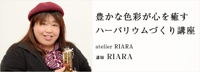 豊かな色彩が心を癒す ハーバリウムづくり講座 atelier RIARA 講師 RIARA