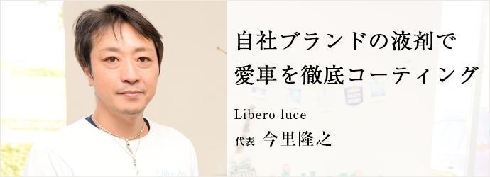 自社ブランドの液剤で 愛車を徹底コーティング Libero luce 代表 今里隆之