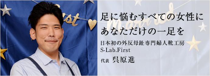 足に悩むすべての女性に あなただけの一足を 日本初の外反母趾専門婦人靴工房・S-Lab.First 代表 呉原進