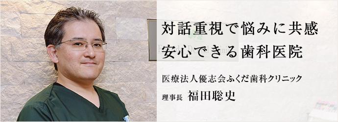 対話重視で悩みに共感 安心できる歯科医院 医療法人優志会ふくだ歯科クリニック 理事長 福田聡史