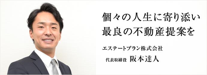 個々の人生に寄り添い 最良の不動産提案を エステートプラン株式会社 代表取締役 阪本達人
