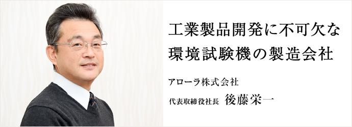 工業製品開発に不可欠な 環境試験機の製造会社 アローラ株式会社 代表取締役社長 後藤栄一