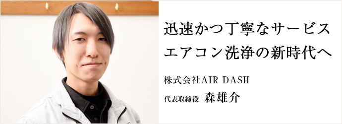 迅速かつ丁寧なサービス エアコン洗浄の新時代へ 株式会社AIR DASH 代表取締役 森雄介