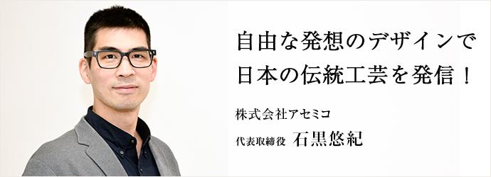 自由な発想のデザインで 日本の伝統工芸を発信! 株式会社アセミコ 代表取締役 石黒悠紀
