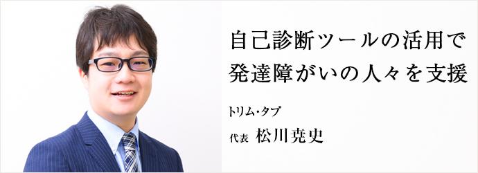 自己診断ツールの活用で 発達障がいの人々を支援 トリム・タブ 代表 松川尭史