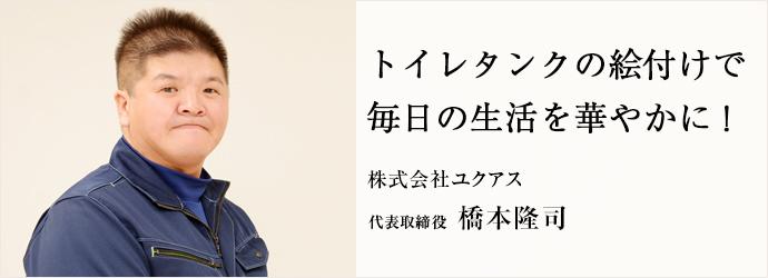 トイレタンクの絵付けで 毎日の生活を華やかに! 株式会社ユクアス 代表取締役 橋本隆司