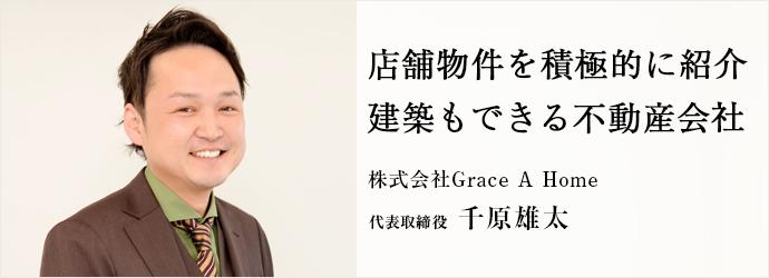 店舗物件を積極的に紹介 建築もできる不動産会社 株式会社Grace A Home 代表取締役 千原雄太