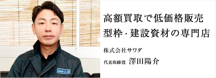 高額買取で低価格販売 型枠・建設資材の専門店 株式会社サワダ 代表取締役 澤田陽介