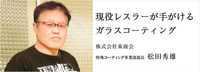 現役レスラーが手がける ガラスコーティング 株式会社東商会 特殊コーティング事業部部長 松田秀雄