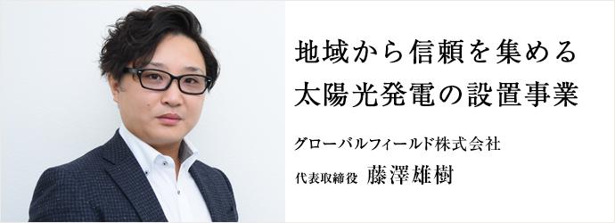 地域から信頼を集める 太陽光発電の設置事業 グローバルフィールド株式会社 代表取締役 藤澤雄樹